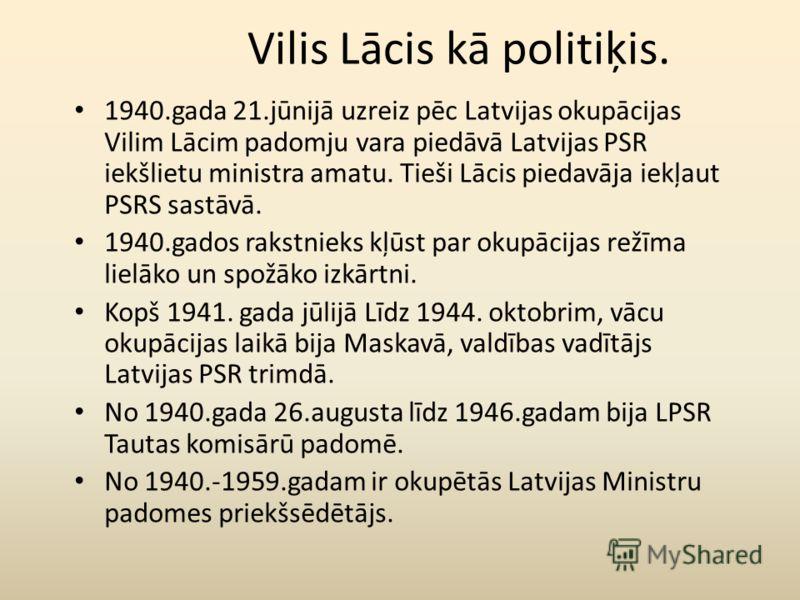 Vilis Lācis kā politiķis. 1940.gada 21.jūnijā uzreiz pēc Latvijas okupācijas Vilim Lācim padomju vara piedāvā Latvijas PSR iekšlietu ministra amatu. Tieši Lācis piedavāja iekļaut PSRS sastāvā. 1940.gados rakstnieks kļūst par okupācijas režīma lielāko