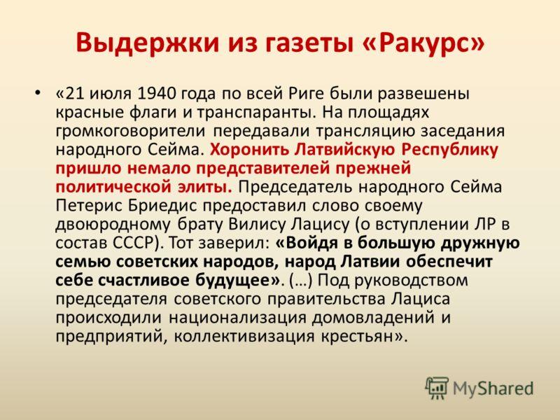 «21 июля 1940 года по всей Риге были развешены красные флаги и транспаранты. На площадях громкоговорители передавали трансляцию заседания народного Сейма. Хоронить Латвийскую Республику пришло немало представителей прежней политической элиты. Председ