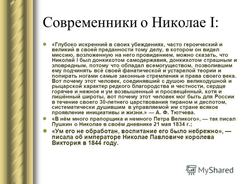 Современники о Николае I: «Глубоко искренний в своих убеждениях, часто героический и великий в своей преданности тому делу, в котором он видел миссию, возложенную на него провидением, можно сказать, что Николай I был донкихотом самодержавия, донкихот