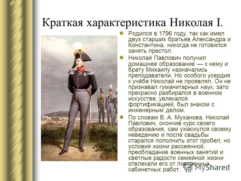 Краткая характеристика Николая I. Родился в 1796 году, так как имел двух старших братьев Александра и Константина, никогда не готовился занять престол. Николай Павлович получил домашнее образование к нему и брату Михаилу назначались преподаватели. Но