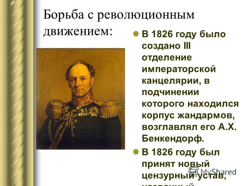 Борьба с революционным движением: В 1826 году было создано III отделение императорской канцелярии, в подчинении которого находился корпус жандармов, возглавлял его А.Х. Бенкендорф. В 1826 году был принят новый цензурный устав, названный современникам