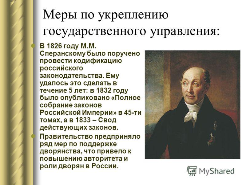 Меры по укреплению государственного управления: В 1826 году М.М. Сперанскому было поручено провести кодификацию российского законодательства. Ему удалось это сделать в течение 5 лет: в 1832 году было опубликовано «Полное собрание законов Российской И