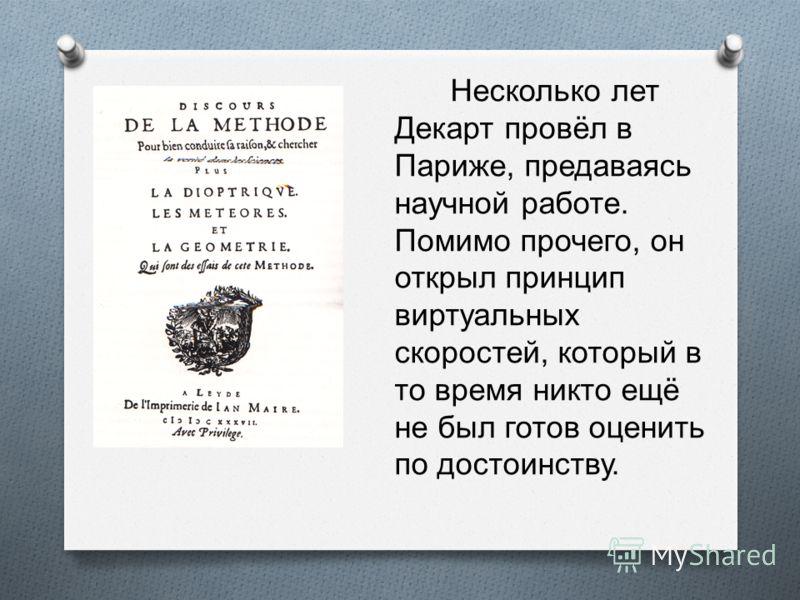 Несколько лет Декарт провёл в Париже, предаваясь научной работе. Помимо прочего, он открыл принцип виртуальных скоростей, который в то время никто ещё не был готов оценить по достоинству.