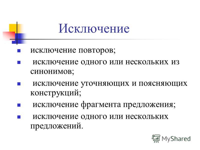 Исключение исключение повторов; исключение одного или нескольких из синонимов; исключение уточняющих и поясняющих конструкций; исключение фрагмента предложения; исключение одного или нескольких предложений.