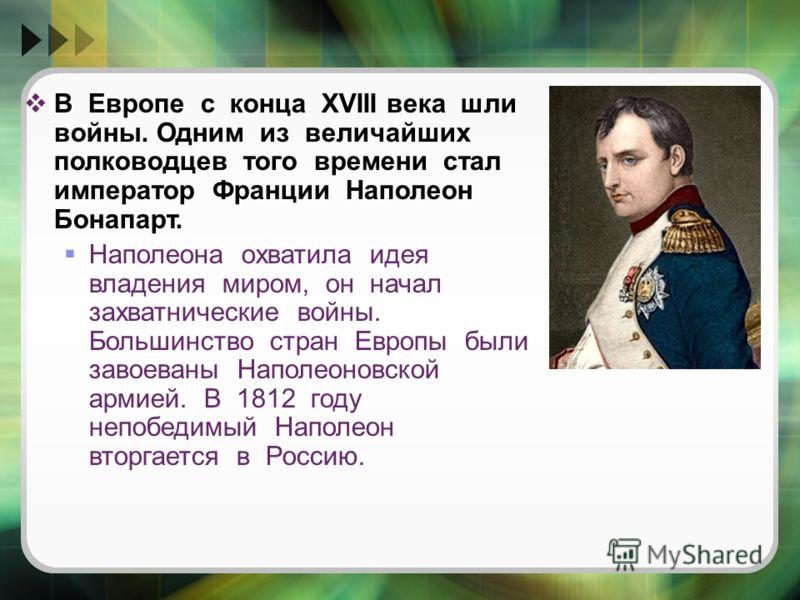 В Европе с конца XVIII века шли войны. Одним из величайших полководцев того времени стал император Франции Наполеон Бонапарт. Наполеона охватила идея владения миром, он начал захватнические войны. Большинство стран Европы были завоеваны Наполеоновско