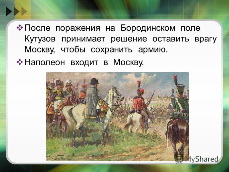 После поражения на Бородинском поле Кутузов принимает решение оставить врагу Москву, чтобы сохранить армию. Наполеон входит в Москву.