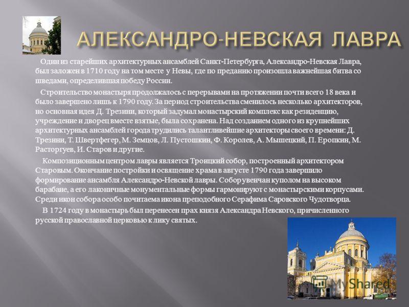 Один из старейших архитектурных ансамблей Санкт - Петербурга, Александро - Невская Лавра, был заложен в 1710 году на том месте у Невы, где по преданию произошла важнейшая битва со шведами, определившая победу России. Строительство монастыря продолжал