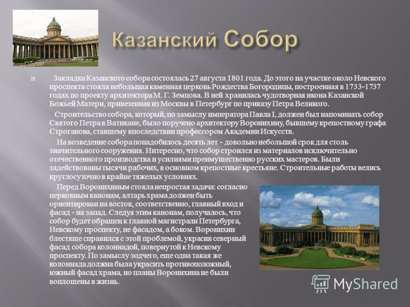 Закладка Казанского собора состоялась 27 августа 1801 года. До этого на участке около Невского проспекта стояла небольшая каменная церковь Рождества Богородицы, построенная в 1733-1737 годах по проекту архитектора М. Г. Земцова. В ней хранилась чудот