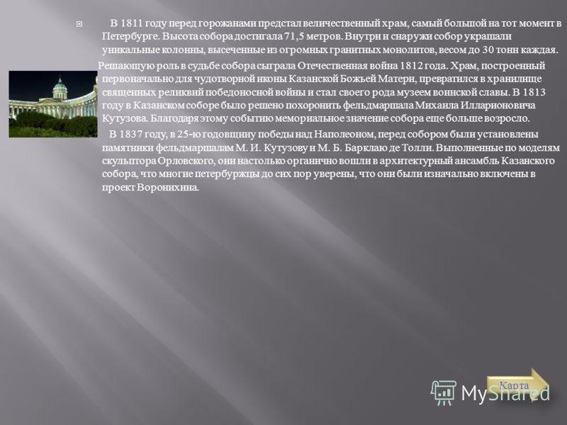 В 1811 году перед горожанами предстал величественный храм, самый большой на тот момент в Петербурге. Высота собора достигала 71,5 метров. Внутри и снаружи собор украшали уникальные колонны, высеченные из огромных гранитных монолитов, весом до 30 тонн