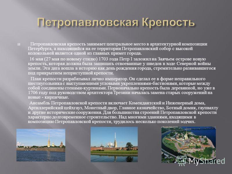 Петропавловская крепость занимает центральное место в архитектурной композиции Петербурга, а находящийся на ее территории Петропавловский собор с высокой колокольней является одной из главных примет города. 16 мая (27 мая по новому стилю ) 1703 года