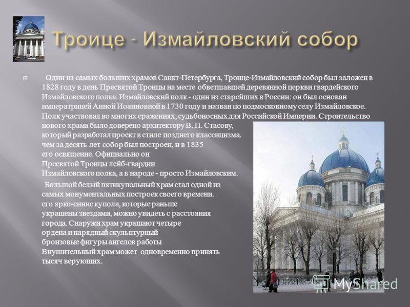 Один из самых больших храмов Санкт - Петербурга, Троице - Измайловский собор был заложен в 1828 году в день Пресвятой Троицы на месте обветшавшей деревянной церкви гвардейского Измайловского полка. Измайловский полк - один из старейших в России : он