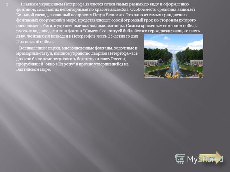 Главным украшением Петергофа являются сотни самых разных по виду и оформлению фонтанов, создающих неповторимый по красоте ансамбль. Особое место среди них занимает Большой каскад, созданный по проекту Петра Великого. Это одно из самых грандиозных фон