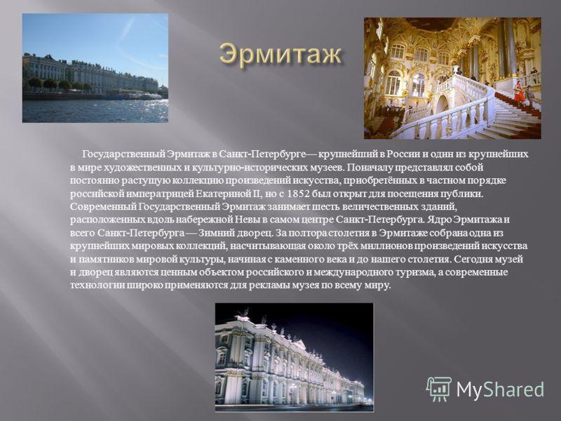Государственный Эрмитаж в Санкт - Петербурге крупнейший в России и один из крупнейших в мире художественных и культурно - исторических музеев. Поначалу представлял собой постоянно растущую коллекцию произведений искусства, приобретённых в частном пор