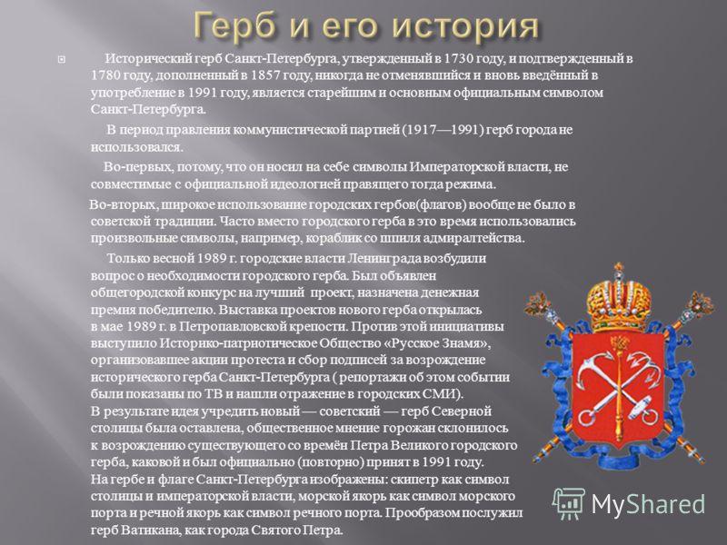 Исторический герб Санкт - Петербурга, утвержденный в 1730 году, и подтвержденный в 1780 году, дополненный в 1857 году, никогда не отменявшийся и вновь введённый в употребление в 1991 году, является старейшим и основным официальным символом Санкт - Пе