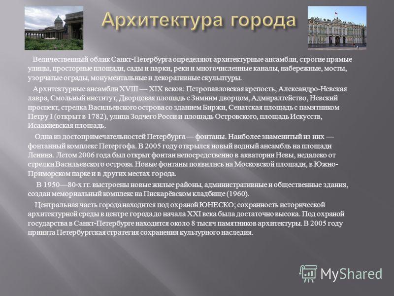 Величественный облик Санкт - Петербурга определяют архитектурные ансамбли, строгие прямые улицы, просторные площади, сады и парки, реки и многочисленные каналы, набережные, мосты, узорчатые ограды, монументальные и декоративные скульптуры. Архитектур
