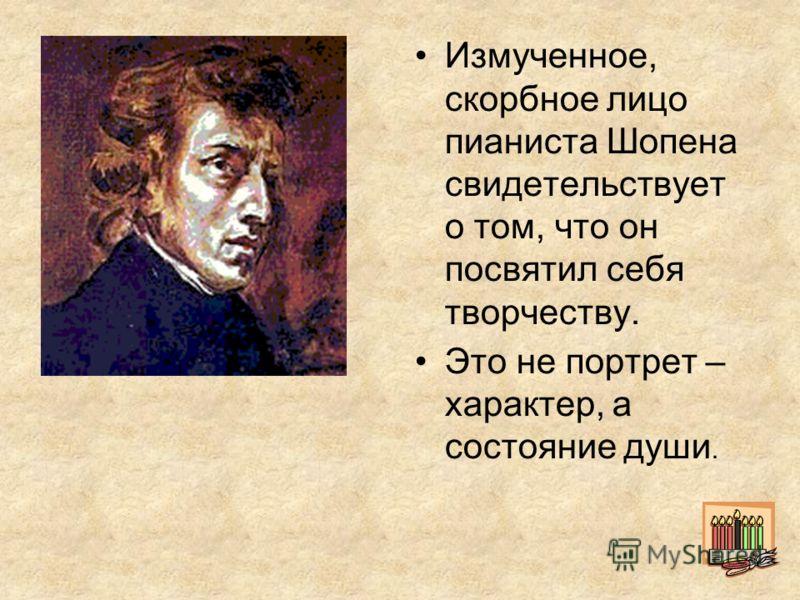 Измученное, скорбное лицо пианиста Шопена свидетельствует о том, что он посвятил себя творчеству. Это не портрет – характер, а состояние души.