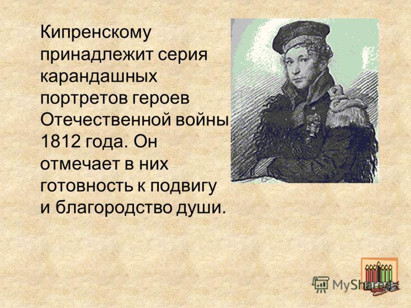Кипренскому принадлежит серия карандашных портретов героев Отечественной войны 1812 года. Он отмечает в них готовность к подвигу и благородство души.