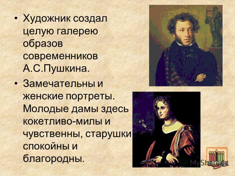 Художник создал целую галерею образов современников А.С.Пушкина. Замечательны и женские портреты. Молодые дамы здесь кокетливо-милы и чувственны, старушки спокойны и благородны.