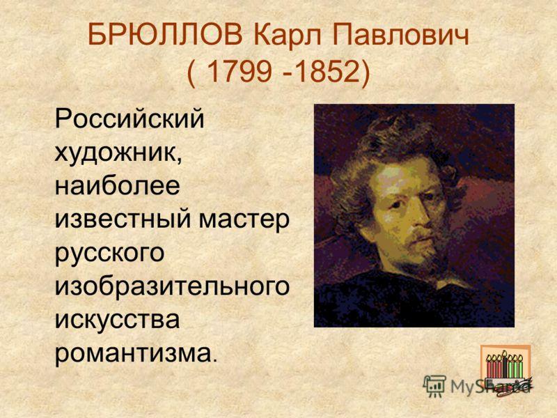 БРЮЛЛОВ Карл Павлович ( 1799 -1852) Российский художник, наиболее известный мастер русского изобразительного искусства романтизма.