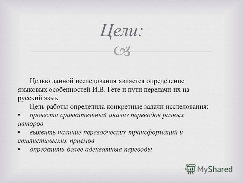 Цели : Целью данной исследования является определение языковых особенностей И.В. Гете и пути передачи их на русский язык Цель работы определила конкретные задачи исследования: провести сравнительный анализ переводов разных авторов выявить наличие пер