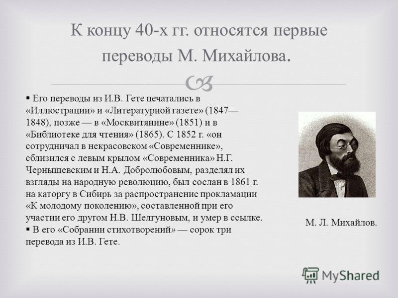 К концу 40- х гг. относятся первые переводы М. Михайлова. М. Л. Михайлов. Его переводы из И. В. Гете печатались в « Иллюстрации » и « Литературной газете » (1847 1848), позже в « Москвитянине » (1851) и в « Библиотеке для чтения » (1865). С 1852 г. «
