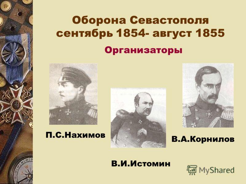 Оборона Севастополя сентябрь 1854- август 1855 Организаторы П.С.Нахимов В.И.Истомин В.А.Корнилов