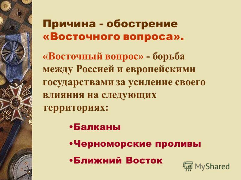 Причина - обострение «Восточного вопроса». «Восточный вопрос» - борьба между Россией и европейскими государствами за усиление своего влияния на следующих территориях: Балканы Черноморские проливы Ближний Восток