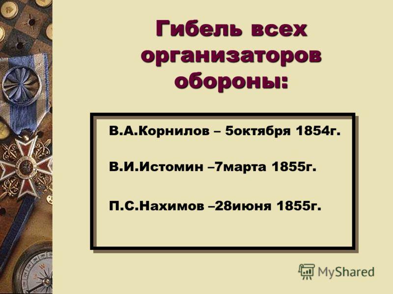 Гибель всех организаторов обороны: В.А.Корнилов – 5октября 1854г. В.И.Истомин –7марта 1855г. П.С.Нахимов –28июня 1855г.