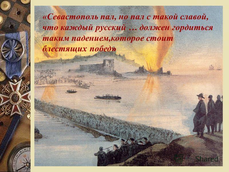 «Севастополь пал, но пал с такой славой, что каждый русский … должен гордиться таким падением,которое стоит блестящих побед »