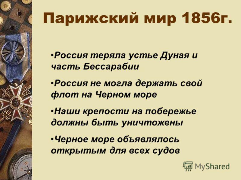 Парижский мир 1856г. Россия теряла устье Дуная и часть Бессарабии Россия не могла держать свой флот на Черном море Наши крепости на побережье должны быть уничтожены Черное море объявлялось открытым для всех судов