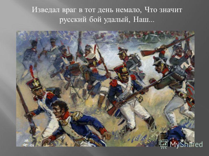 Изведал враг в тот день немало, Что значит русский бой удалый, Наш...