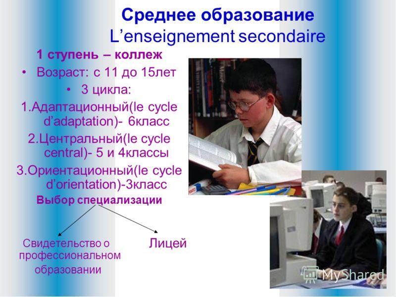 Среднее образование Lenseignement secondaire 1 ступень – коллеж Возраст: с 11 до 15лет 3 цикла: 1.Адаптационный(le cycle dadaptation)- 6класс 2.Центральный(le cycle central)- 5 и 4классы 3.Ориентационный(le cycle dorientation)-3класс Выбор специализа