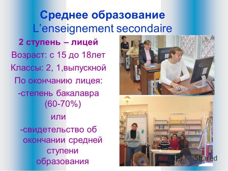 Среднее образование Lenseignement secondaire 2 ступень – лицей Возраст: с 15 до 18лет Классы: 2, 1,выпускной По окончанию лицея: -степень бакалавра (60-70%) или -свидетельство об окончании средней ступени образования