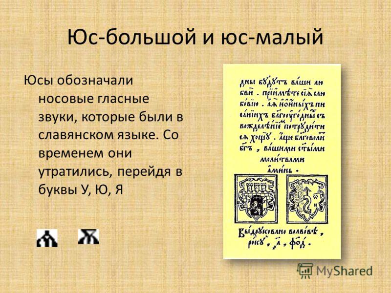Юс-большой и юс-малый Юсы обозначали носовые гласные звуки, которые были в славянском языке. Со временем они утратились, перейдя в буквы У, Ю, Я
