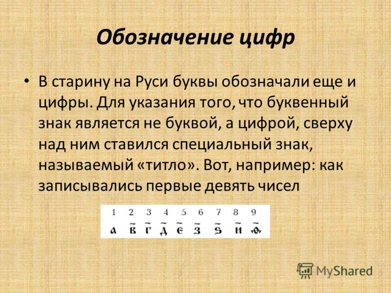 Обозначение цифр В старину на Руси буквы обозначали еще и цифры. Для указания того, что буквенный знак является не буквой, а цифрой, сверху над ним ставился специальный знак, называемый «титло». Вот, например: как записывались первые девять чисел