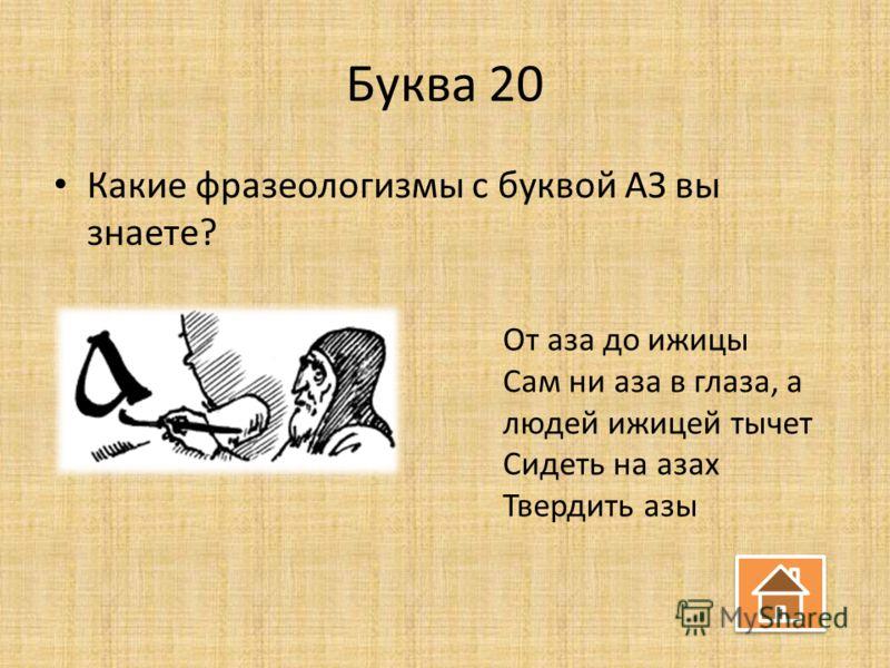 Буква 20 Какие фразеологизмы с буквой АЗ вы знаете? От аза до ижицы Сам ни аза в глаза, а людей ижицей тычет Сидеть на азах Твердить азы