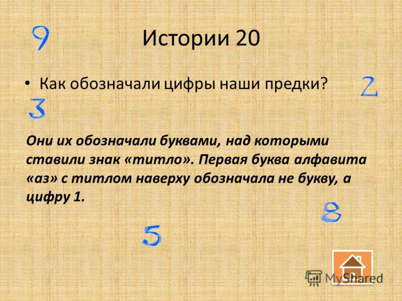 Истории 20 Как обозначали цифры наши предки? Они их обозначали буквами, над которыми ставили знак «титло». Первая буква алфавита «аз» с титлом наверху обозначала не букву, а цифру 1.