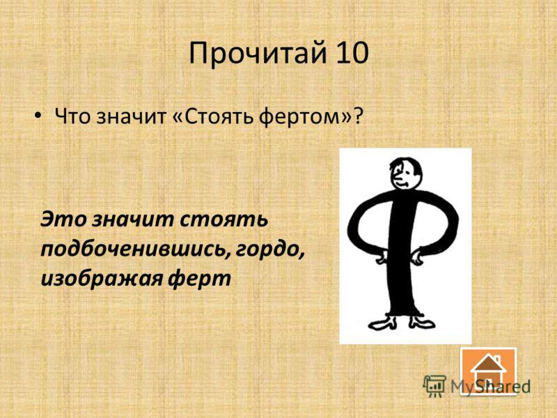 Прочитай 10 Что значит «Стоять фертом»? Это значит стоять подбоченившись, гордо, изображая ферт