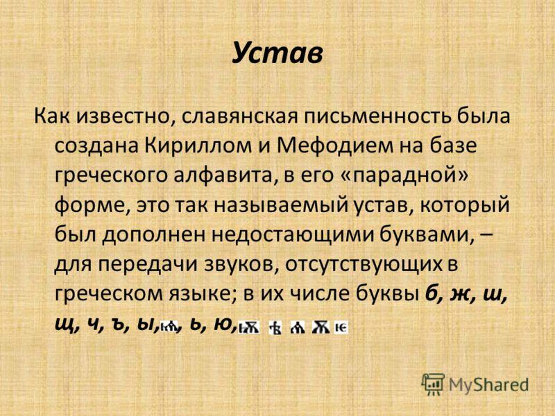 Устав Как известно, славянская письменность была создана Кириллом и Мефодием на базе греческого алфавита, в его «парадной» форме, это так называемый устав, который был дополнен недостающими буквами, – для передачи звуков, отсутствующих в греческом яз