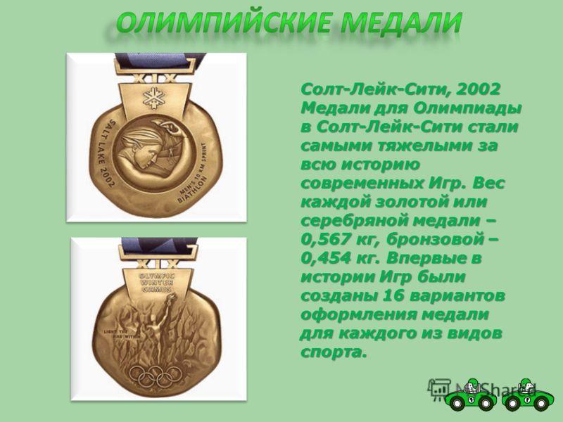 Солт-Лейк-Сити, 2002 Медали для Олимпиады в Солт-Лейк-Сити стали самыми тяжелыми за всю историю современных Игр. Вес каждой золотой или серебряной медали – 0,567 кг, бронзовой – 0,454 кг. Впервые в истории Игр были созданы 16 вариантов оформления мед