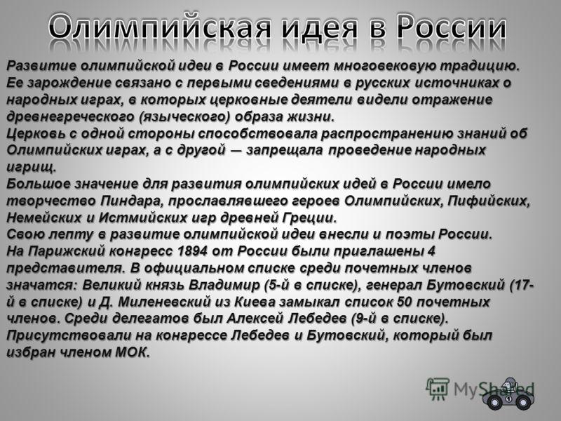 Развитие олимпийской идеи в России имеет многовековую традицию. Ее зарождение связано с первыми сведениями в русских источниках о народных играх, в которых церковные деятели видели отражение древнегреческого (языческого) образа жизни. Церковь с одной