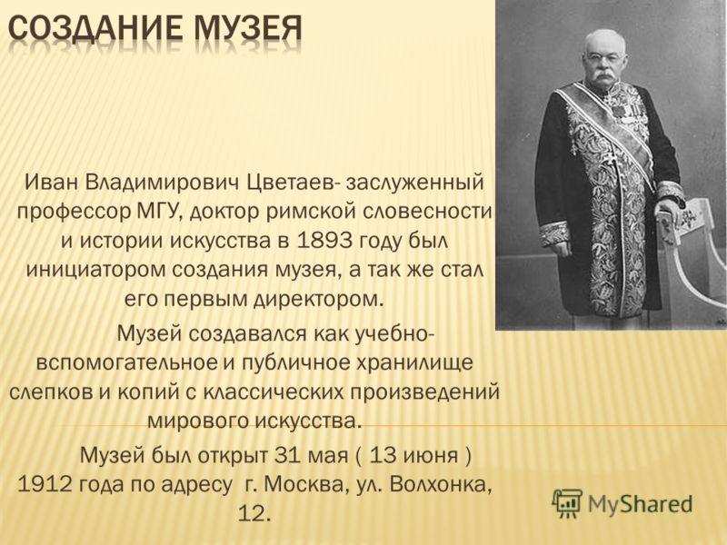 Иван Владимирович Цветаев- заслуженный профессор МГУ, доктор римской словесности и истории искусства в 1893 году был инициатором создания музея, а так же стал его первым директором. Музей создавался как учебно- вспомогательное и публичное хранилище с