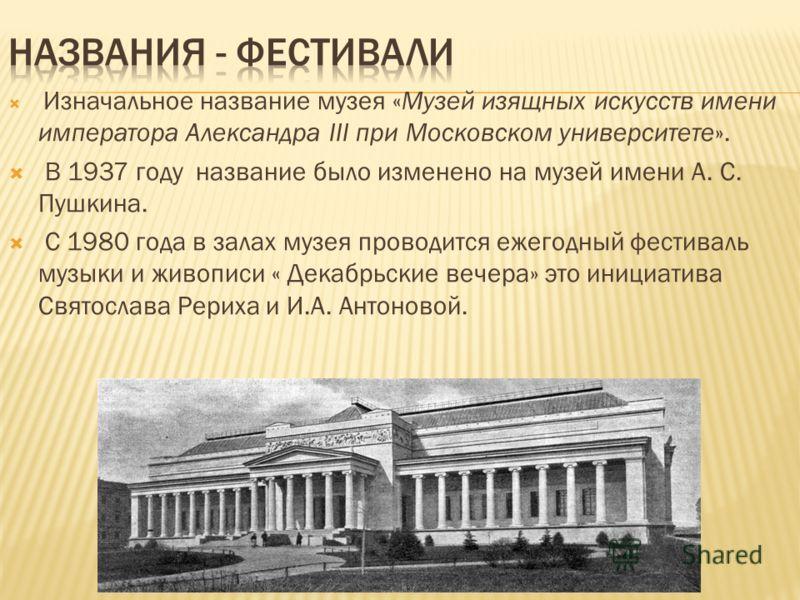 Изначальное название музея «Музей изящных искусств имени императора Александра III при Московском университете». В 1937 году название было изменено на музей имени А. С. Пушкина. С 1980 года в залах музея проводится ежегодный фестиваль музыки и живопи