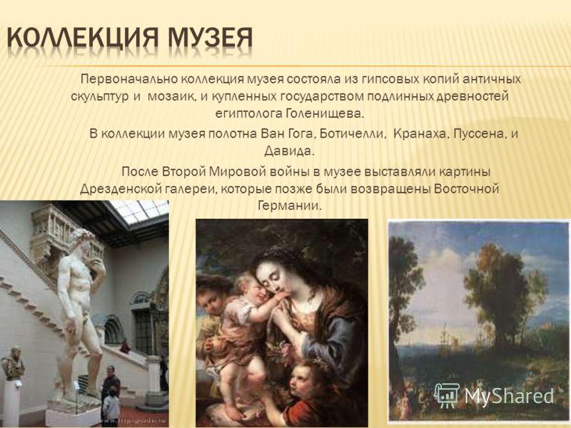 Первоначально коллекция музея состояла из гипсовых копий античных скульптур и мозаик, и купленных государством подлинных древностей египтолога Голенищева. В коллекции музея полотна Ван Гога, Ботичелли, Кранаха, Пуссена, и Давида. После Второй Мировой