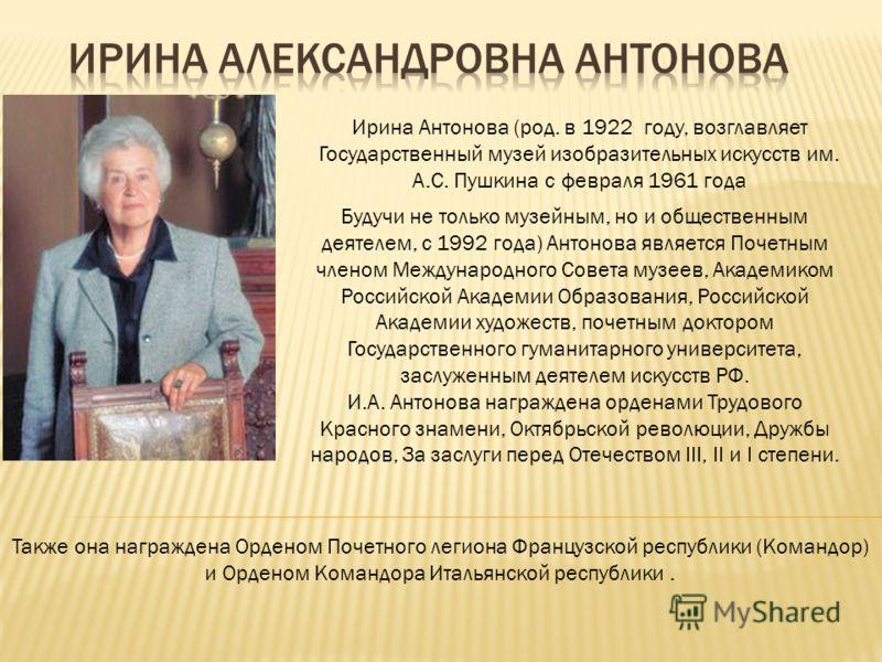 Ирина Антонова (род. в 1922 году, возглавляет Государственный музей изобразительных искусств им. А.С. Пушкина с февраля 1961 года Будучи не только музейным, но и общественным деятелем, с 1992 года) Антонова является Почетным членом Международного Сов