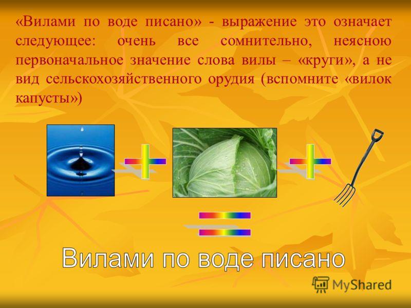 «Вилами по воде писано» - выражение это означает следующее: очень все сомнительно, неясною первоначальное значение слова вилы – «круги», а не вид сельскохозяйственного орудия (вспомните «вилок капусты»)