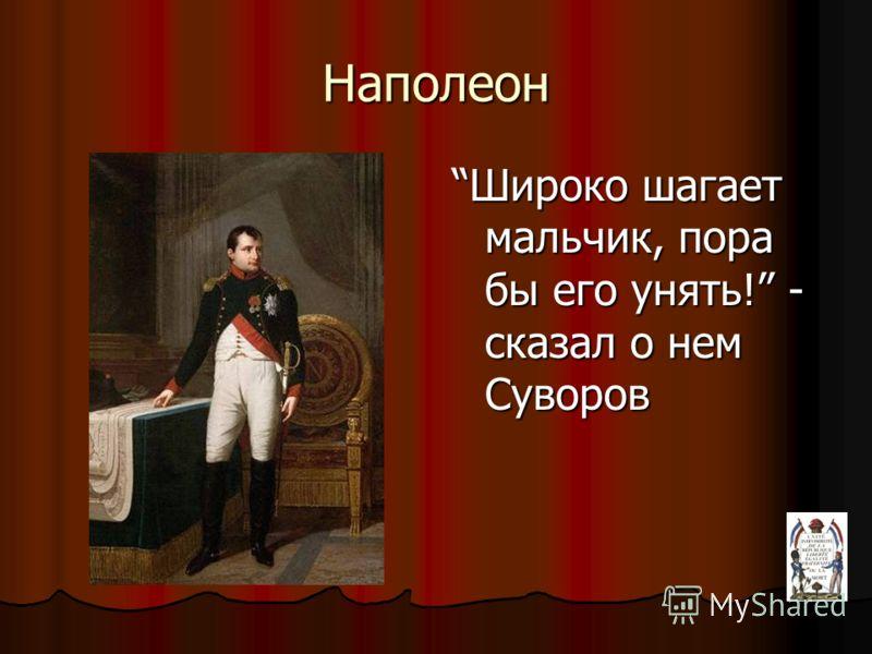 Наполеон Широко шагает мальчик, пора бы его унять! - сказал о нем Суворов