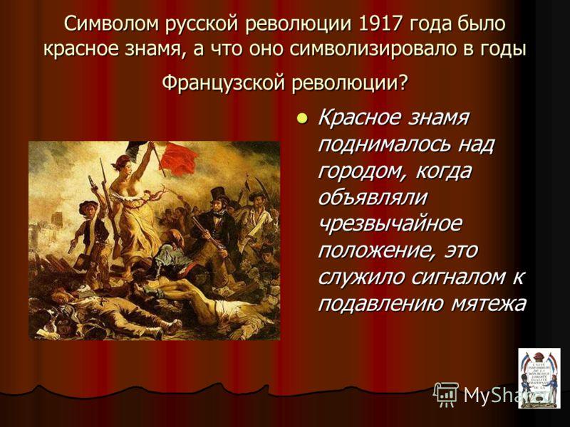 Символом русской революции 1917 года было красное знамя, а что оно символизировало в годы Французской революции? Красное знамя поднималось над городом, когда объявляли чрезвычайное положение, это служило сигналом к подавлению мятежа Красное знамя под