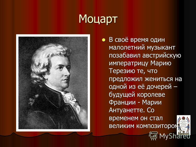 Моцарт В своё время один малолетний музыкант позабавил австрийскую императрицу Марию Терезию те, что предложил жениться на одной из её дочерей – будущей королеве Франции - Марии Антуанетте. Со временем он стал великим композитором В своё время один м