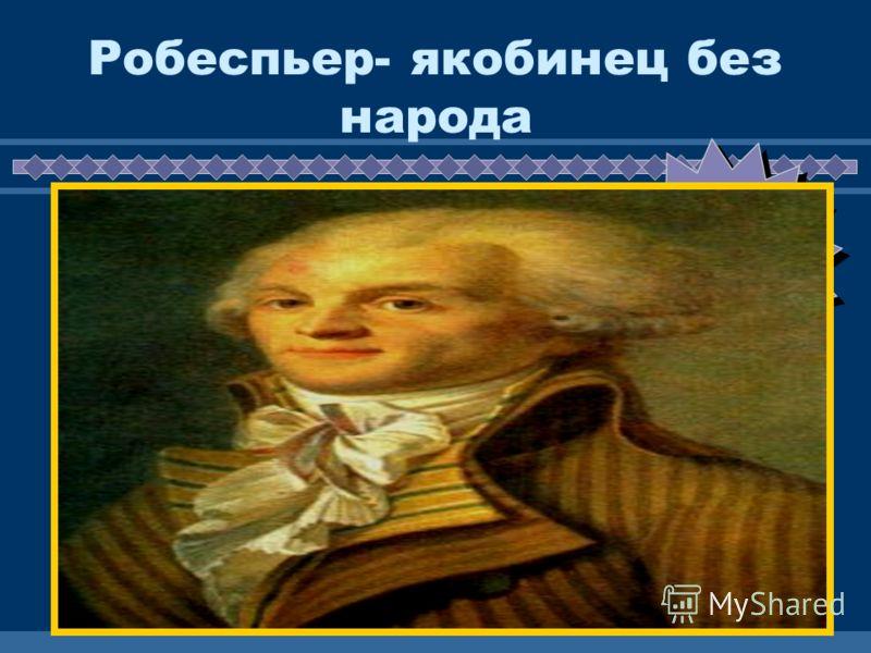 ЖДЕМ ВАС! Робеспьер- якобинец без народа